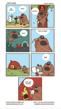 <p>Make a day better by doing the small things :)</p>: CAT'S CAFE  BY MATT TARPLEY  HI,  PLATY!  MAIL!  M-MAIL  MAIL IS HARD!  MAIL!  OH!  CAT'S CAFE BY MATT TARPLEY  MAIL NOT  SO BAD!  CATSCAFECOMICS.TUMBLR.COM  TAPAS.IO/SERIES/CATS-CAFE  INSTA /TWITTER: CATSCAFECOMICS  FACEBOOK.COM/CATSCAFECOMICS <p>Make a day better by doing the small things :)</p>