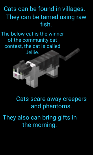 Cats, Community, and Scare: Cats can be found in villages.  They can be tamed using raw  fish.  The below cat is the winner  of the community cat  contest, the cat is called  Jellie.  Cats scare away creepers  and phantoms.  They also can bring gifts in  the morning. Guide to cats!