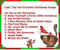 The Hit Parade of the  Feline Christmas Carols...: Cats' Top Ten Favorite Christmas Songs  10. Up on the Mousetop  9. Have Yourself a Furry Little Christmas  8. Joy to the Curled  7. I Saw Mommy Hiss at Santa Claus  6. The First Meow  5. Oh, Come All Ye Fish ful  4. Silent Mice  3. Fluffy, the Snowman  2. Jingle Balls  1. Wreck the Halls! The Hit Parade of the  Feline Christmas Carols...