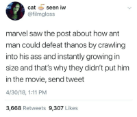 Ass, Saw, and Marvel: catseen iw  @filmgloss  marvel saw the post about how ant  man could defeat thanos by crawling  into his ass and instantly growing in  size and that's why they didn't put him  in the movie, send tweet  4/30/18, 1:11 PM  3,668 Retweets 9,307 Likes