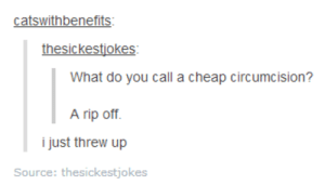 getting a rise out of peopleomg-humor.tumblr.com: catswithbenefits:  thesickestjokes:  What do you call a cheap circumcision?  A rip off.  i just threw up  Source: thesickestjokes getting a rise out of peopleomg-humor.tumblr.com