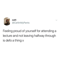 Proud, Thing, and For: catt  @CattlnMyPants  Feeling proud of yourself for attending a  lecture and not leaving halfway through  is defo a thing x