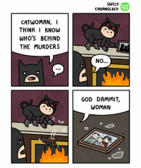 Bad kitty... comics webcomics safelyendangered: CATWOMAN, I  THINK I KNOW  WHO'S BEHIND  THE MURDERS  SAFELY  WEB  TOON  ENDANGERED  GOD DAMMIT.  WOMAN Bad kitty... comics webcomics safelyendangered