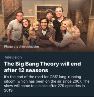 bob-belcher:Bazingongoodbye: CAU  Photo via @missmayim  Television  The Big Bang Theory will end  after 12 seasons  It's the end of the road for CBS' long-running  sitcom, which has been on the air since 2007. The  show will come to a close after 279 episodes in  2019 bob-belcher:Bazingongoodbye