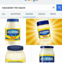 😂😂😂😂😂😂😂😂: caucasian hot sauce  IMAGES  ALL SHOPPING  HELLMANNS  BRING out THt MST  REAL  MAYONNASI  Sean Speezy  ARINC OUT THE BEST.  VIDEOS  NEWS  SHELLMANNS  REAL  HELLMANNS  GouT THE DEST 😂😂😂😂😂😂😂😂