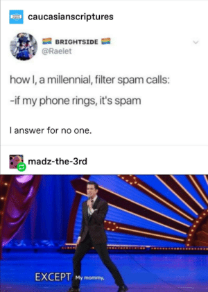 Phone, How, and Answer: caucasianscriptures  oveesian  BRIGHTSIDE  @Raelet  how I, a millennial, filter spam calls:  -if my phone rings, it's spam  I answer for no one.  madz-the-3rd  EXCEPT My mommy, answer for no one
