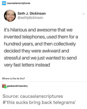 Letters Are Better Than Talking: caucasianscriptures  Seth J. Dickinson  @sethjdickinson  it's hilarious and awesome that we  invented telephones, used them for a  hundred years, and then collectively  decided they were awkward and  stressful and we just wanted to send  very fast letters instead  Where is the lie tho?  geekandmisandry  Source: caucasianscriptures  #this sucks bring back telegrams' Letters Are Better Than Talking