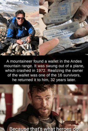 You did a good by JustSomeGuy_Idk MORE MEMES: Cauch  VALGR S 40.00  A ACbTADG S EDUARDO JOSE  STRAUCH URIOSTE  Mantevideo R.O.del Ur  1-6-1960  -8-197  A mountaineer found a wallet in the Andes  mountain range. It was swung out of a plane,  which crashed in 1972. Realizing the owner  of the wallet was one of the 16 survivors,  he returned it to him, 32 years later.  Because that's what heroes do You did a good by JustSomeGuy_Idk MORE MEMES