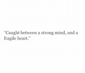 """Fragile: """"Caught between a strong mind, and a  fragile heart."""""""