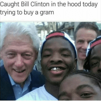 Trill Clinton: Caught Bill Clinton in the hood today  trying to buy a gram Trill Clinton