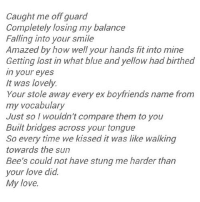 http://iglovequotes.net/: Caught me off guard  Completely losing my balance  Falling into your smile  Amazed by how well your hands fit into mine  Getting lost in what blue and yellow had birthed  in your eyes  It was lovely.  Your stole away every ex boyfriends name from  my vocabulary  Just so I wouldn't compare them to you  Built bridges across your tongue  So every time we kissed it was like walking  towards the sun  Bee's could not have stung me harder than  your love did.  My love. http://iglovequotes.net/