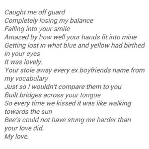 https://iglovequotes.net/: Caught me off guard  Completely losing my balance  Falling into your smile  Amazed by how well your hands fit into mine  Getting lost in what blue and yellow had birthed  in your eyes  It was lovely.  Your stole away every ex boyfriends name from  my vocabulary  Just so I wouldn't compare them to you  Built bridges across your tongue  So every time we kissed it was like walking  towards the sun  Bee's could not have stung me harder than  your love did.  My love https://iglovequotes.net/