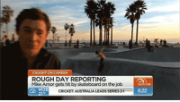Love, Skateboarding, and Target: CAUGHT ON CAMERA  ROUGH DAY REPORTING  Mike Amor gets hit by skateboard on the job  CRICKET: AUSTRALIA LEADS SERIES 2-1  6:22 nice-wig-janis:this is why i love living in australia