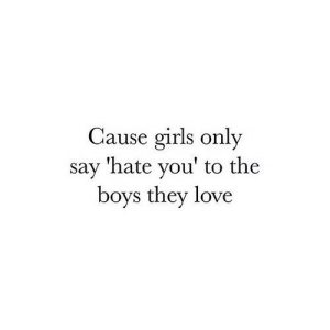 Girls, Love, and Http: Cause girls only  say 'hate you' to the  boys they love http://iglovequotes.net/