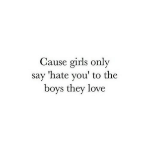 Girls, Love, and Boys: Cause girls only  say 'hate you' to the  boys they love