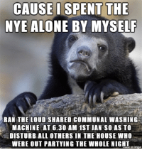 CAUSE I SPENT THE  NYE ALONE BY MYSELF  RAN THE LOUD SHARED COMMUNAL WASHING  MACHINE AT 6.30 AM 1ST JAN SO AS TO  DISTURB ALL OTHERS IN THE HOUSE WHO  WERE OUT PARTYING THE WHOLE NIGHI  iave on imqur