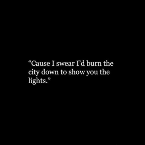"Lights, Down, and City: ""Cause I swear I'd burn the  city down to show you the  lights."""