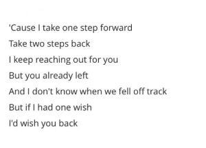 Life, Love, and Quotes: 'Cause I take one step forward  Take two steps baclk  I keep reaching out for you  But you already left  And I don't know when we fell off track  But if I had one wish  I'd wish you back Follow for more relatable love and life quotes!