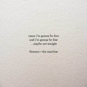 the machine: cause i'm gonna be free  and i'm gonna be fine  maybe not tonight  florence the machine