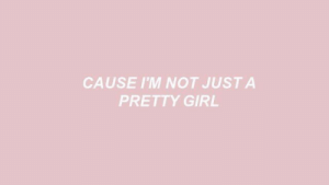 Pretty Girl: CAUSE I'M NOT JUSTA  PRETTY GIRL