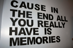 All, You, and Memories: CAUSE IN  THE END ALL  YOU REALLY  HAVE IS  MEMORIES