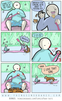 Bad taste.  New poem+ bonus panel: http://www.thingsinsquares.com/comics/bad-taste/: CAUSE IT'S  RODERICK STOP  SINGING, WERE  THE OF  THE TIGER  ABOUT TO  FUCKING DIE  ITS THE THRILL  OF THE FIGHT  RODERICK!  HAHA  I LOVE THAT  SONG  ME TOO  W W W T H I N G S IN S Q U A R E S  C O M  BONUS: THINGSINSQUARES, COM/coMICS/BAD-TASTE Bad taste.  New poem+ bonus panel: http://www.thingsinsquares.com/comics/bad-taste/