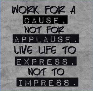 Applause: CAUSE,  NOT FO2  APPLAUSE.  LIVE uFE TO  EXPRESS  NOT TO  IMPRESS