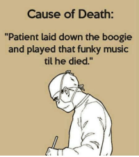 Death: Cause of Death:  Patient laid down the boogie  and played that funky music  til he died.""