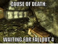 These jokes are old af now, but that kind of says something about how long we've been waiting haha  ~Fawkes: CAUSE OF DEATH  WAITING FOR FALLOUT 4 These jokes are old af now, but that kind of says something about how long we've been waiting haha  ~Fawkes