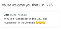 "L: cause we gave you that L in 1776  JoeY @JoeThe5how  Why is it ""Cancelled"" in the U.K., but  ""Canceled"" in the America"