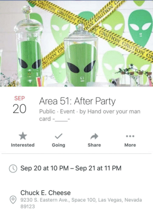 Who's in ?: CAUTION CAUTION u m  ION CAUTION  CAUTION CAUTION C.  SEP  Area 51: After Party  20  Public Event by Hand over your man  card  Going  Share  Interested  More  Sep 20 at 10 PM Sep 21 at 11 PM  Chuck E. Cheese  9230 S. Eastern Ave., Space 100, Las Vegas, Nevada  89123 Who's in ?