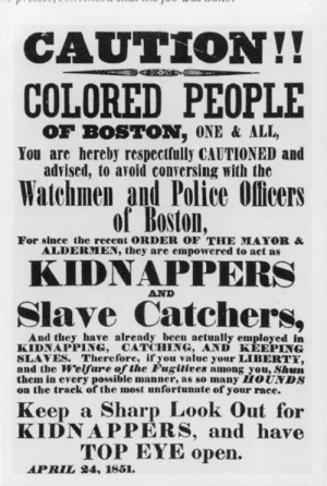 Police, Shit, and Boston: CAUTION!!  COLORED PEOPLE  OF BOSTON, ONE & ALL,  You are hereby respeclfully CAUTIONED and  advised, to avoid conversing with the  Watchmen and Police Olicers  For since the reeent ORDER OF THE MAYOR&  ALDERMEN, they are empowered to act as  KIDNAPPERS  Slave Catchers,  And they have already been actually employed in  KIDNAPPING, CATCHING, AND KEEPING  SLAVES. Therefore, iryou value your LIBERT  and the Welfare of the Fugitiees among you, Shun  them in every possible manner, as so many HOUNDS  on the track of the most unfortunate of your race.  Keep a Sharp Look Out for  KIDNAPPERS, and have  TOP EYE open.  APRIL  4, 1851. Same shit, different century. ACAB