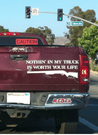 truck: CAUTION  NOTHIN IN MY TRUCK  IS WORTH YOUR LIFE