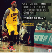 """LeBron putting TEAM first. 🏀👍: CAV  """"WHATEVER THIS TEAM NEEDS  IN ORDER FOR US TO WIN,  ILL COME OFF THE BENCH  I'M SERIOUS  IT'S ABOUT THE TEAM  LEBRON JAMES LeBron putting TEAM first. 🏀👍"""