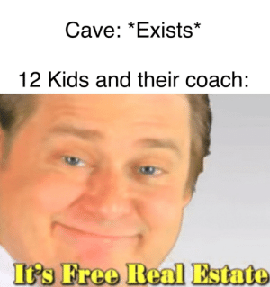 Free, Kids, and Real Estate: Cave: *Exists*  12 Kids and their coach:  's Free Real Estate