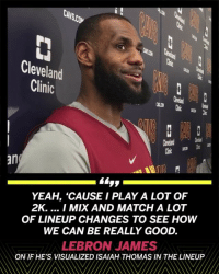 Cavs, Espn, and LeBron James: CAVS.CO  Cleveland  Clinic  an  YEAH, 'CAUSE I PLAY A LOT OF  2K. I MIX AND MATCH A LOT  OF LINEUP CHANGES TO SEE HOW  WE CAN BE REALLY GOOD.  LEBRON JAMES  ON IF HE'S VISUALIZED ISAIAH THOMAS IN THE LINEUP  レ  レ LeBronJames says he's been preparing for IsaiahThomas' return by playing 2k! 🏀🎮👍 @ESPN WSHH