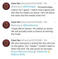 "Cavs, Finals, and Nba: Cavs Fan @CavsFan50743586 10h  Replying to @RJinVegas@CrazyFanTakes  Lebron isn't good. I watch every game and  see that he makes us worse. He's all about  the stats and the media loves him  Cavs Fan @CavsFan50743586 10h  Replying to @SheaSerrano  I hope lebron leaves. He makes us worse  We will actually have a chance at winning  the finals  Cavs Fan @CavsFan50743586 10h  Idk why everyone is acting like the refs lost  us the game. Our ""leader"" couldn't lead us  down the end. He was stuck on excuses  #cavs #Warriors #nba #nbafinals ]  RT @CrazyFanTakes: If you had to guess, whose burner account is this? #NBAFinals https://t.co/qRq5NbM5GT"