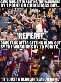 "Nba, Nationals, and Last Night: CAVS FANS AFTER BEATING THE WARRIORS  BY 1POINT ON CHRISTMAS DAy..  @NBAMEMES  REPEAT!'  CAVS FANS AFTER GETTING BLOWOUT  BY THE WARRIORS BY 25 POINTS  ""IT'S JUSTAREGULAR SEASON GAME"" Cavs fans last night. #Cavs Nation #Warriors Nation"