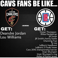 Be Like, Cavs, and Cleveland Cavaliers: CAVS FANS BE LIKE..  CLEVELAND  CAVALIERS  @NBAMEMES  GET  GET:  Tristan Thompson  Khloe Kardashian  JR Smith  JR Smith's henny bottle  Channing Frye  Lue  LeBron's headband  LeBron's 5 Finals losses  Cavs 2016 championship banner  Iman Shumpert  man Shumpert's ring  Ashes of Kyrie's jersey  Deandre Jordan  Lou Williams Cavs fans on Sunday. Credits: @lac_ig