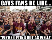 "Be Like, Cavs, and Nba: CAVS FANS BE LIKE  ONBAMEMES  CAVR  DEFEND :  ""WE'RE OPTING OUT AS WELL!"" Cavs Nation right now."