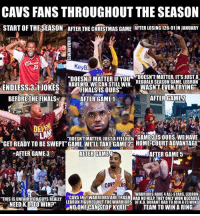 "Cavs, Christmas, and Finals: CAVS FANS THROUGHOUT THE SEASON  START OFTHELSEASON ATER THE CHRISTMAS GAME ATER LOSING 126-91INJANUARY  ""DOESNTT MATTER IF YOU  DOESNT MATTER, ITS JUST A  HAVE KD. WECAN STILL WIN.  REGUALR SEASON GAME. LEBRON  ENDLESS 3-1 JOKES  WASNT EVEN TRYING  FINALS IS OURS""  AFTER GAME2  BEFORE THE FINALS  AFTER GAME 1  THE  DOESNTMATTER JUST FEELOUn ""GAMERIS OURS WEHAVE  ""GET READY TO BE SWEPT"" GAME. WELL TAKE GAME 2CO HOME COURT ADVANTAGE""  AFTER GAME 3  AFTER GAME 4  AFTER GAME 5  CAV  HWARRIORS HAVE 4 ALL-STARS. LEBRON  ""THIS ISUNFAIR You Guys REALLY CAME WON BECAUSE  NEEDK.D TO WIN?""  LEBRON FIGUREDOUT THE WARRIORS OF K.D.DURANTHAD TO JOINA13 WIN  NOONE CAN STOP KYRIE  TEAM TO WIN A RING Damn😭😭😭"