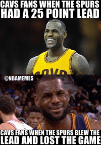 Cavs, Nba, and The Game: CAVS FANS WHEN THE SPURS  HAD A 25 POINT LEAD  @NBAMEMES  CAVS FANSWHEN THE SPURS BLEW THE  LEAD AND LOST THE GAME Warriors still undefeated in the playoffs. #Cavs Nation #Warriors Nation #Spurs Nation