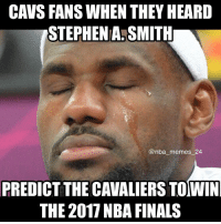 Stephen A. Smith has been wrong on every prediction to win the Finals since 2009 😂 Will he be right this time? 🤔 nbamemes nba_memes_24: CAVS FANS WHEN THEY HEARD  STEPHENANSMITH  @nba memes 24  PREDICT THE CAVALIERS TOWIN  THE 2017 NBA FINALS Stephen A. Smith has been wrong on every prediction to win the Finals since 2009 😂 Will he be right this time? 🤔 nbamemes nba_memes_24