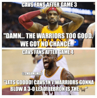 "Cavs, Chill, and Gooo: CAVS FANSAFTER GAME 3  ""DAMN THE WARRIORSTOO GOOD  NCEd  CAVS FANSAFTER GAME 4  azNBAMEMES  ""LETS GOOO  CAVSUNAWARRIORSGONNA They won ONE game. Cavs and warriors fans gotta chill. ""The Nba is rigged"" When Zaza and Draymond weren't ejected and the warriors shot more free throws...🤦‍♂️ - Follow @2nbamemes"