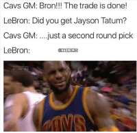 😭😭😭😭: Cavs GM: Bron!!! The trade is done!  LeBron: Did you get Jayson Tatum?  Cavs GM: ...just a second round pick  LeBron:  ONBAMEMES 😭😭😭😭