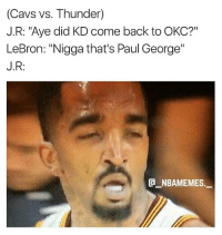 "Cavs, Memes, and Paul George: (Cavs vs. Thunder)  J.R: ""Aye did KD come back to OKC?""  LeBron: ""Nigga that's Paul George""  J.R:  G_NBAMEMES. I'm dead 💀😂 - Follow @_nbamemes._"