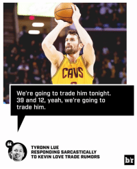 Ty Lue got jokes: CAVS  We're going to trade him tonight.  39 and 12, yeah, we're going to  trade him.  TYRONN LUE  RESPONDING SARCASTICALLY  TO KEVIN LOVE TRADE RUMORS  b/r Ty Lue got jokes