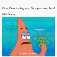 Cavs, Memes, and Dirty: Cavs: We're trading lman Shumpert, any offers?  NBA Teams:  @NBAMEMESGoat  I have 3 dollars. They did his ass dirty 😂 - Via - - @nbamemesgoat