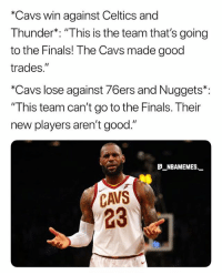 """Philadelphia 76ers, Cavs, and Finals: *Cavs win against Celtics and  Thunder*: """"This is the team that's going  to the Finals! The Cavs made good  trades.""""  *Cavs lose against 76ers and Nuggets*:  """"This team can't go to the Finals. Their  new players aren't good.""""  a NBAMEMES.  CAVS  23 What do you think about the Cavs trades 💀😂 - Follow @_nbamemes._"""