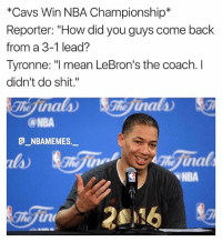 "Facts 🔥😂 - Follow @_nbamemes._: *Cavs Win NBA Championship*  Reporter: ""How did you guys come back  from a 3-1 lead?  Tyronne: I mean LeBron's the coach. I  didn't do shit.""  ca-NBA  G_NBAMEMES._  la)  NBA Facts 🔥😂 - Follow @_nbamemes._"